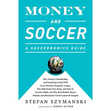 Money and Soccer: A Soccernomics Guide : Why Chievo Verona, Unterhaching, and Scunthorpe United Will Never Win the Champions League, Why Manchester City, Roma, and Paris St. Germain Can, and Why Real Madrid, Bayern Munich, and Manchester United Cannot Be Stopped - Windy City Pride Soccer