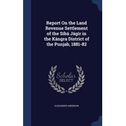 Report on the Land Revenue Settlement of the Siba Jagir in the Kangra District of the Punjab, 1881-82