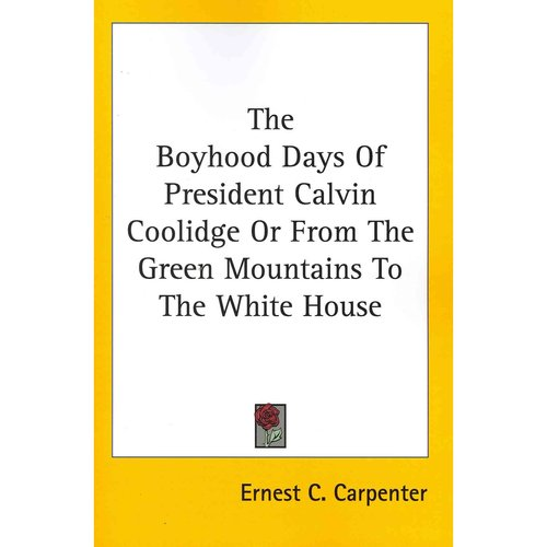 The Boyhood Days of President Calvin Coolidge or from the Green Mountains to the White House by