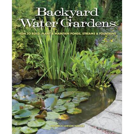 Backyard Water Gardens : How to Build, Plant & Maintain Ponds, Streams & Fountains