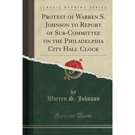 Protest of Warren S. Johnson to Report of Sub-Committee on the Philadelphia City Hall Clock (Classic Reprint)