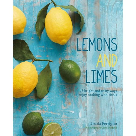 Lemons and Limes : 75 bright and zesty ways to enjoy cooking with citrus
