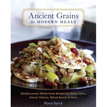 Ancient Grains for Modern Meals: Mediterranean Whole Grain Recipes for Barley, Farro, Kamut, Polenta, Wheat... by