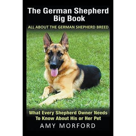 The German Shepherd Big Book : All About the German Shepherd Breed: What Every Shepherd Owner Needs to Know About His or Her
