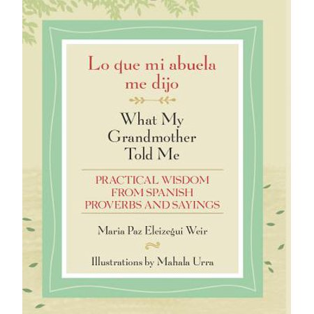 Lo Que Mi Abuela Me Dijo / What My Grandmother Told Me : Practical Wisdom from Spanish Proverbs and