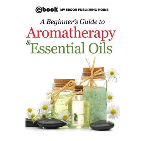A Beginner's Guide to Aromatherapy & Essential Oils : Recipes for Health and (Please Take Care Of My Refrigerator Recipes)