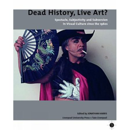 Dead History, Live Art?: Spectacle, Subjectivity And Subversion in Visual Culture Since the 1960s