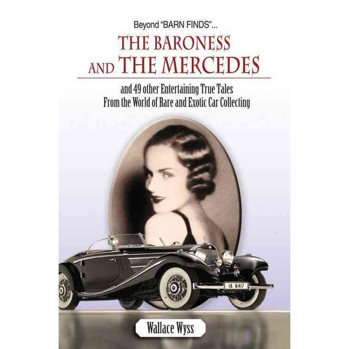 Beyond Barn Finds...The Baroness and the Mercedes: And 49 other Entertaining True Tales From the World of Rare and Exotic Car Collecting