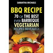 BBQ Recipe : 70 of the Best Ever Barbecue Vegetarian Recipes...Revealed!