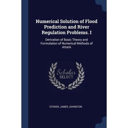 Numerical Solution of Flood Prediction and River Regulation Problems. I : Derivation of Basic Theory and Formulation of Numerical Methods of (Economic Growth Theory And Numerical Solution Methods)