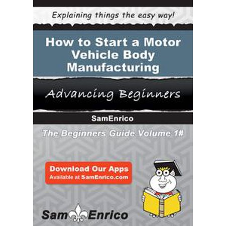 How to Start a Motor Vehicle Body Manufacturing Business - eBook (Body Part That Starts With S)
