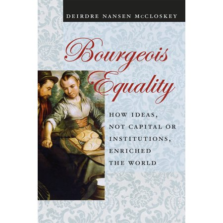 Bourgeois Equality : How Ideas, Not Capital or Institutions, Enriched the (World Best Business Ideas)
