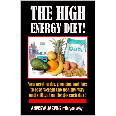 The High Energy Diet! You Need Carbs, Proteins And Fats To Lose Weight The Healthy Way And Still Get On The Go Each Day -