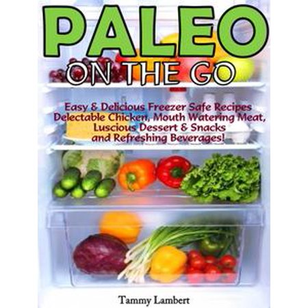 Paleo On the Go: Easy & Delicious Freezer Safe Recipes – Delectable Chicken, Mouth Watering Meat, Luscious Dessert & Snacks and Refreshing Beverages! - eBook