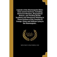 Legends of the Shawangunk (Shon-Gum) and Its Environs, Including Historical Sketches, Biographical Notices, and Thrilling Border Incidents and Adventures Relating to Those Portions of the Counties of Orange, Ulster and Sullivan Lying in the Shawangunk...