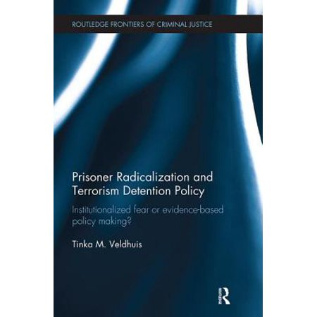 Prisoner Radicalization and Terrorism Detention Policy : Institutionalized Fear or Evidence-Based Policy
