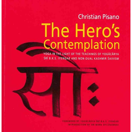 The Hero's Contemplation: Yoga in the Light of the Teachings of Sri B.K.S. Iyengar and Non-Dual Kashmir Saivism