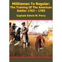 Militiaman To Regular: The Training Of The American Soldier 1763  1783 - eBook