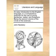 An Easy Introduction to the English Language; Or, a Compendious Grammar for the Use of Young Gentlemen, Ladies, and Foreigners. Being the Second Volume of the Circle of the Sciences, ...