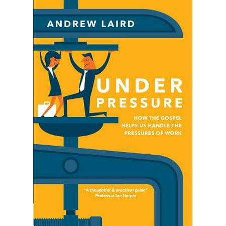 Under Pressure : How the Gospel Helps Us Handle the Pressures of Work