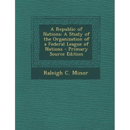 Republic Of Nations  A Study Of The Organization Of A Federal League Of Nations