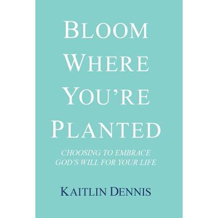 Bloom Where You'Re Planted : Choosing to Embrace God'S Will for Your Life