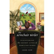 The Armchair Birder : Discovering the Secret Lives of Familiar Birds