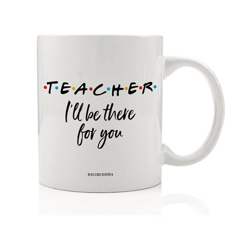TEACHER MUG Gift Idea I'll Be There For You Friends Parent Support Education Christmas Birthday Present for Preschool Elementary School Guidance Counselor 11oz Ceramic Coffee Tea Cup Digibuddha