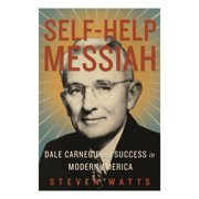Self-help Messiah : Dale Carnegie and Success in Modern America