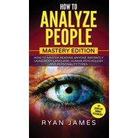 How to Analyze People: Mastery Edition - How to Master Reading Anyone Instantly Using Body Language, Human Psychology and Personality Types (How to Analyze People Series) (Volume 2) (Hardcover)