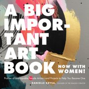A Big Important Art Book (Now with Women) : Profiles of Unstoppable Female Artists--and Projects to Help You Become One