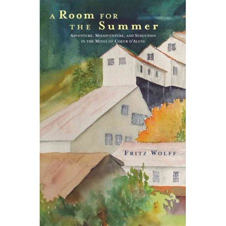 A Room For The Summer  Adventure  Misadventure  And Seduction In The Mines Of The Coeur Dalene