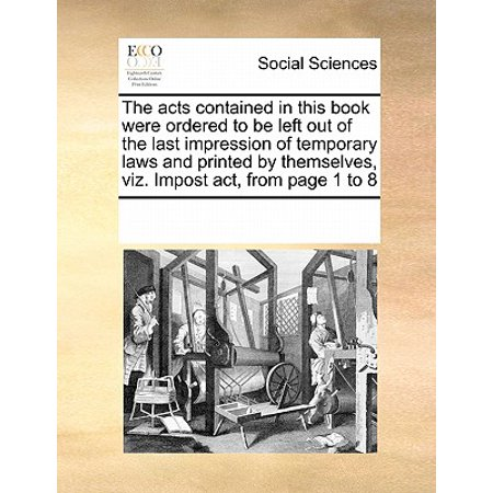 The Acts Contained in This Book Were Ordered to Be Left Out of the Last Impression of Temporary Laws and Printed by Themselves, Viz. Impost Act, from Page 1 to