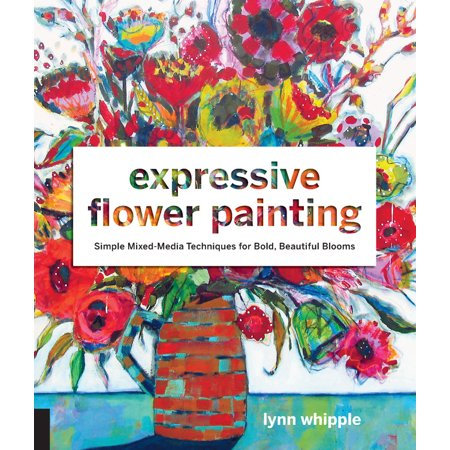 Expressive Flower Painting : Simple Mixed Media Techniques for Bold Beautiful