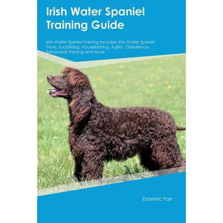 Irish Water Spaniel Training Guide Irish Water Spaniel Training Includes : Irish Water Spaniel Tricks, Socializing, Housetraining, Agility, Obedience, Behavioral Training and (Irish Water Spaniel Puppies)