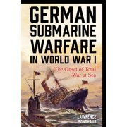 German Submarine Warfare in World War I : The Onset of Total War at Sea