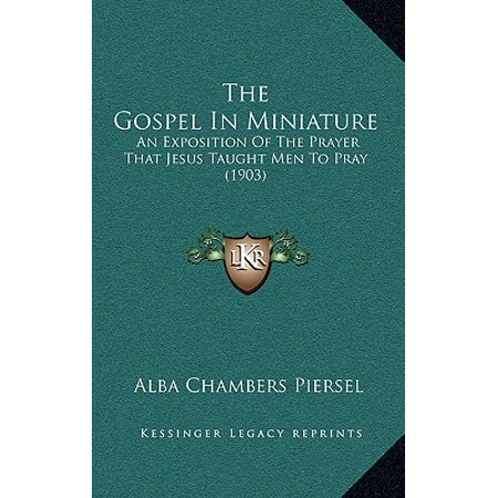 The Gospel in Miniature: An Exposition of the Prayer That Jesus Taught Men to Pray (Jesus Miniature)