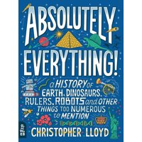 Absolutely Everything!: A History of Earth, Dinosaurs, Rulers, Robots and Other Things Too Numerous to Mention (Hardcover)