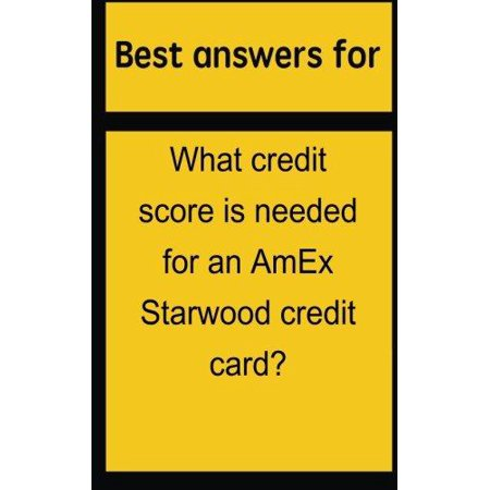 Best Answers For What Credit Score Is Needed For An Amex Starwood Credit Card