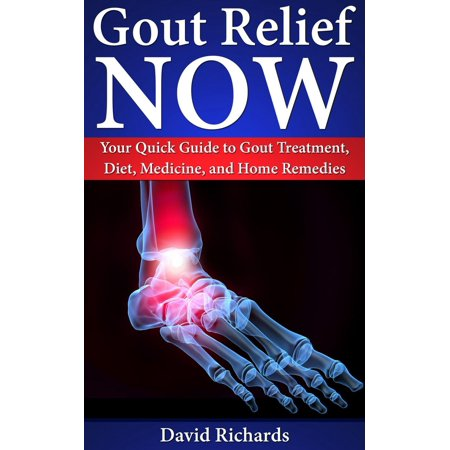 Gout Relief Now: Your Quick Guide to Gout Treatment, Diet, Medicine, and Home Remedies -