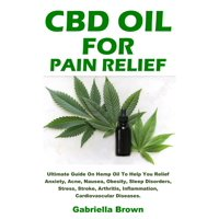 CBD Oil For Pain Relief: Ultimate Guide On Hemp Oil To Help You Relief Anxiety, Acne, Nausea, Obesity, Sleep Disorders, Stress, Stroke, Arthritis, Inflammation, Cardiovascular Diseases. (Paperback)