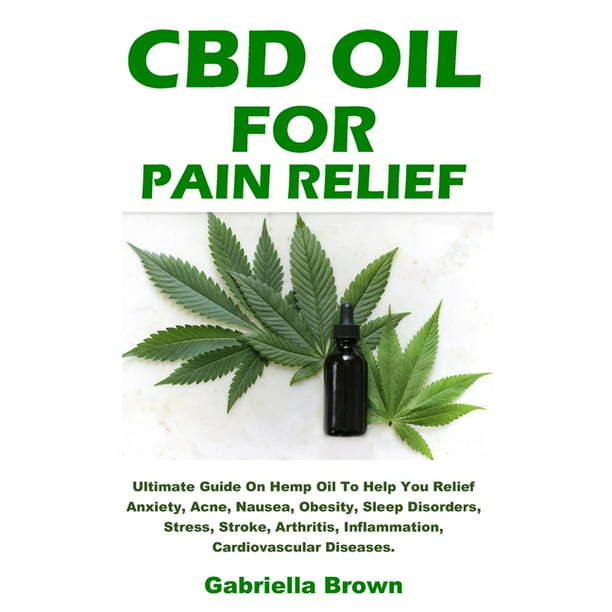 CBD Oil For Pain Relief : Ultimate Guide On Hemp Oil To Help You Relief Anxiety, Acne, Nausea, Obesity, Sleep Disorders, Stress, Stroke, Arthritis, Inflammation, Cardiovascular Diseases. (Paperback)