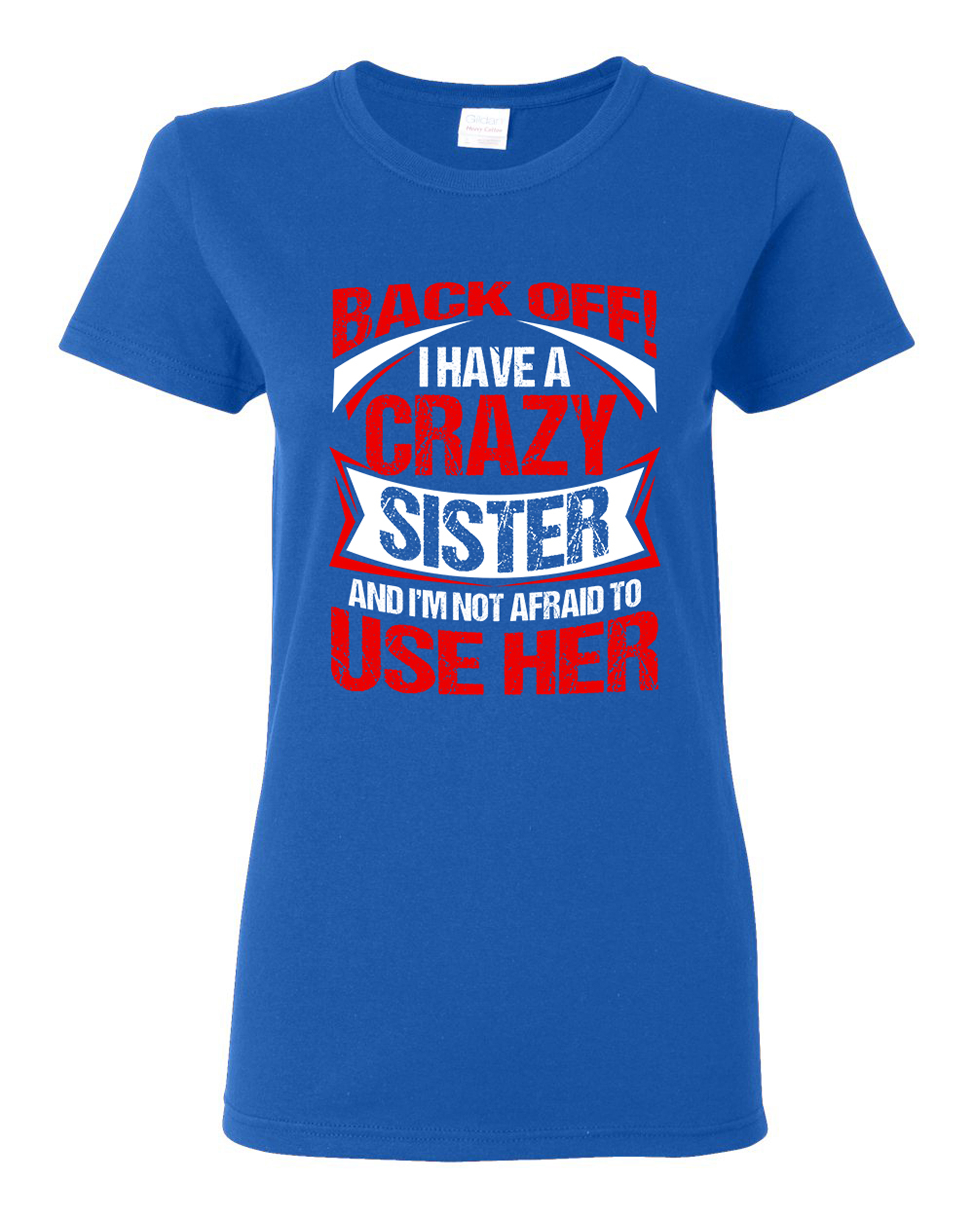 Ladies Back Off I Have A Crazy Sister I'm Not Afraid To Use Her DT T-Shirt Tee