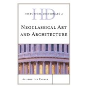 Historical Dictionaries of Literature and the Arts (Unnumbered): Historical Dictionary of Neoclassical Art and Architecture (Hardcover)