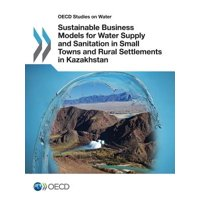 OECD Studies on Water Sustainable Business Models for Water Supply and Sanitation in Small Towns and Rural Settlements in Kazakhstan