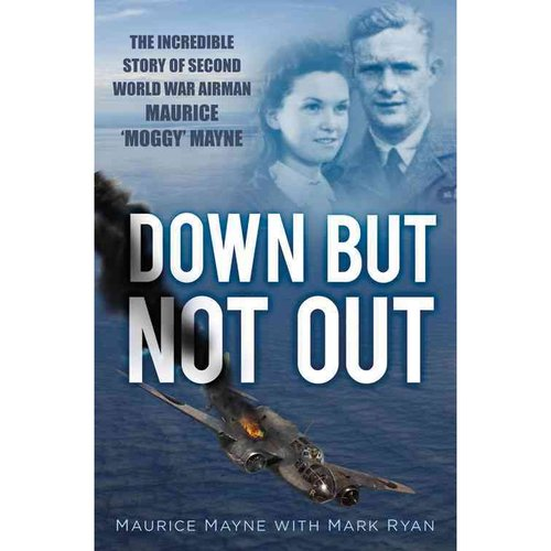 Down But Not Out: The Incredible Story of Second World War Airman Maurice 'Moggy' Mayne