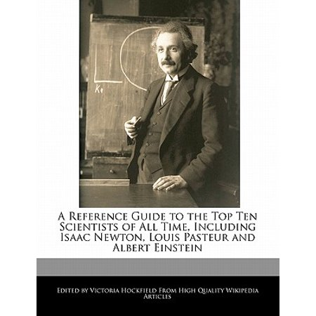 A Reference Guide to the Top Ten Scientists of All Time, Including Isaac Newton, Louis Pasteur and Albert