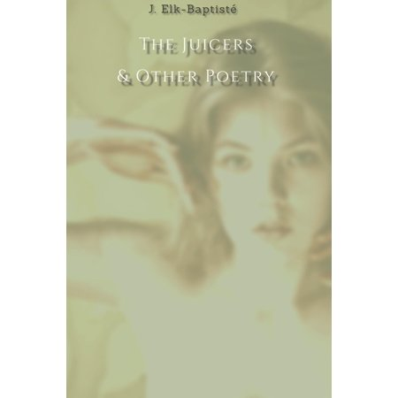 The Juicers & Other Poetry - eBook A collection of poems and random notes for your enjoyment, selected from the writings of, J. Elk-Baptist.