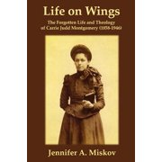 Life on Wings : The Forgotten Life and Theology of Carrie Judd Montgomery (1858-1946)
