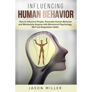 Influencing Human Behavior: How to Influence People, Persuade Human Behavior and Manipulate Anyone with Behavioral Psychology, NLP and Negotiation Skills (Paperback)